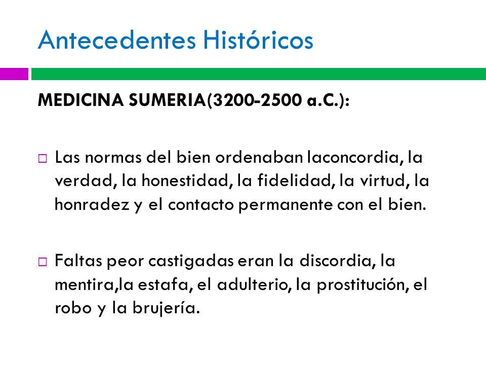 Antecedentes Históricos MEDICINA SUMERIA(3200-2500 a.C.): Las normas del bien ordenaban laconcordia, la verdad, la honestidad, la fidelidad, la virtud