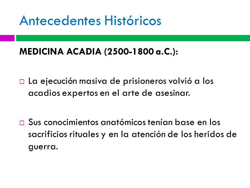 Antecedentes Históricos MEDICINA ACADIA (2500-1800 a.C.): La ejecución masiva de prisioneros volvió a los acadios expertos en el arte de asesinar. Sus