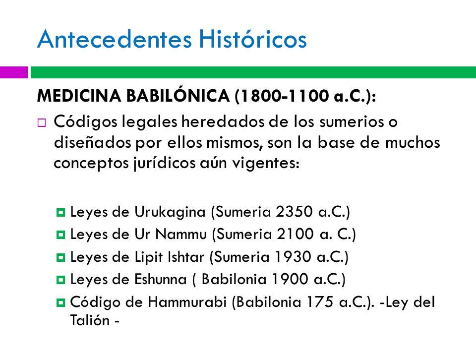 Antecedentes Históricos MEDICINA BABILÓNICA (1800-1100 a.C.): Códigos legales heredados de los sumerios o diseñados por ellos mismos, son la base de m