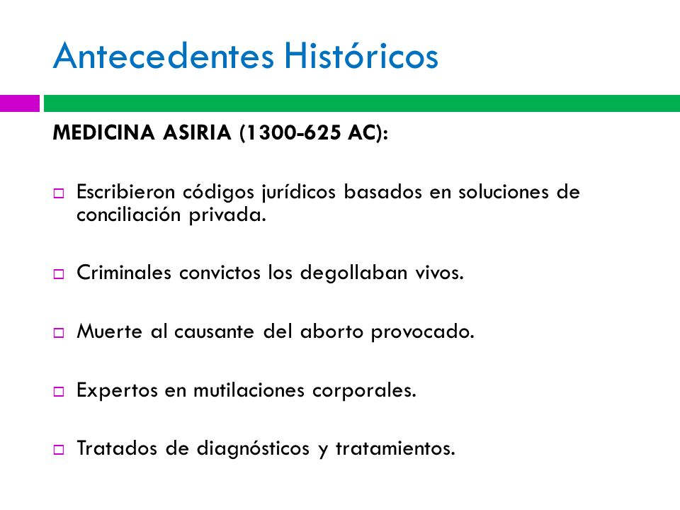 Antecedentes Históricos MEDICINA ASIRIA (1300-625 AC): Escribieron códigos jurídicos basados en soluciones de conciliación privada. Criminales convict