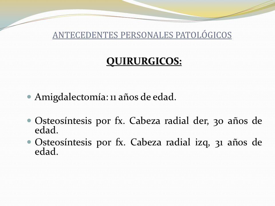 QUIRURGICOS: Amigdalectomía: 11 años de edad. Osteosíntesis por fx. Cabeza radial der, 30 años de edad. Osteosíntesis por fx. Cabeza radial izq, 31 añ