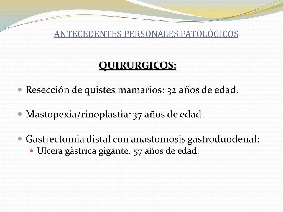 QUIRURGICOS: QUIRURGICOS: Resección de quistes mamarios: 32 años de edad. Mastopexia/rinoplastia: 37 años de edad. Gastrectomia distal con anastomosis