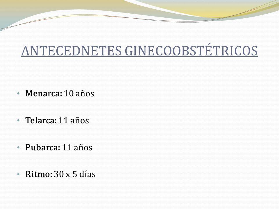 ANTECEDNETES GINECOOBSTÉTRICOS Menarca: 10 años Telarca: 11 años Pubarca: 11 años Ritmo: 30 x 5 días