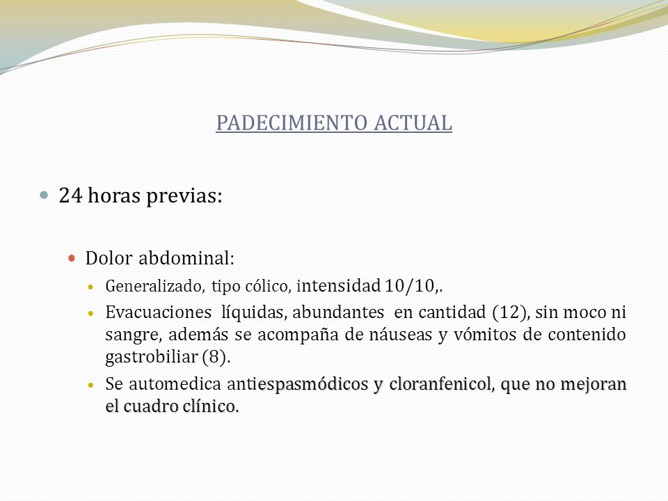 PADECIMIENTO ACTUAL 24 horas previas: Dolor abdominal: Generalizado, tipo cólico, i ntensidad 10/10,. Evacuaciones líquidas, abundantes en cantidad (1