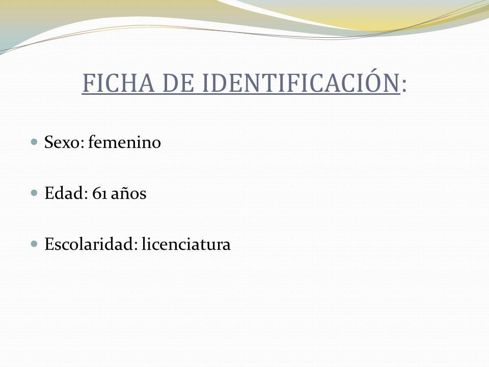 FICHA DE IDENTIFICACIÓN : Sexo: femenino Edad: 61 años Escolaridad: licenciatura