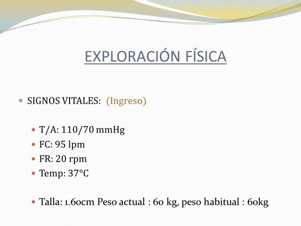 SIGNOS VITALES: (Ingreso) T/A: 110/70 mmHg FC: 95 lpm FR: 20 rpm Temp: 37°C Talla: 1.60cm Peso actual : 60 kg, peso habitual : 60kg EXPLORACIÓN FÍSICA