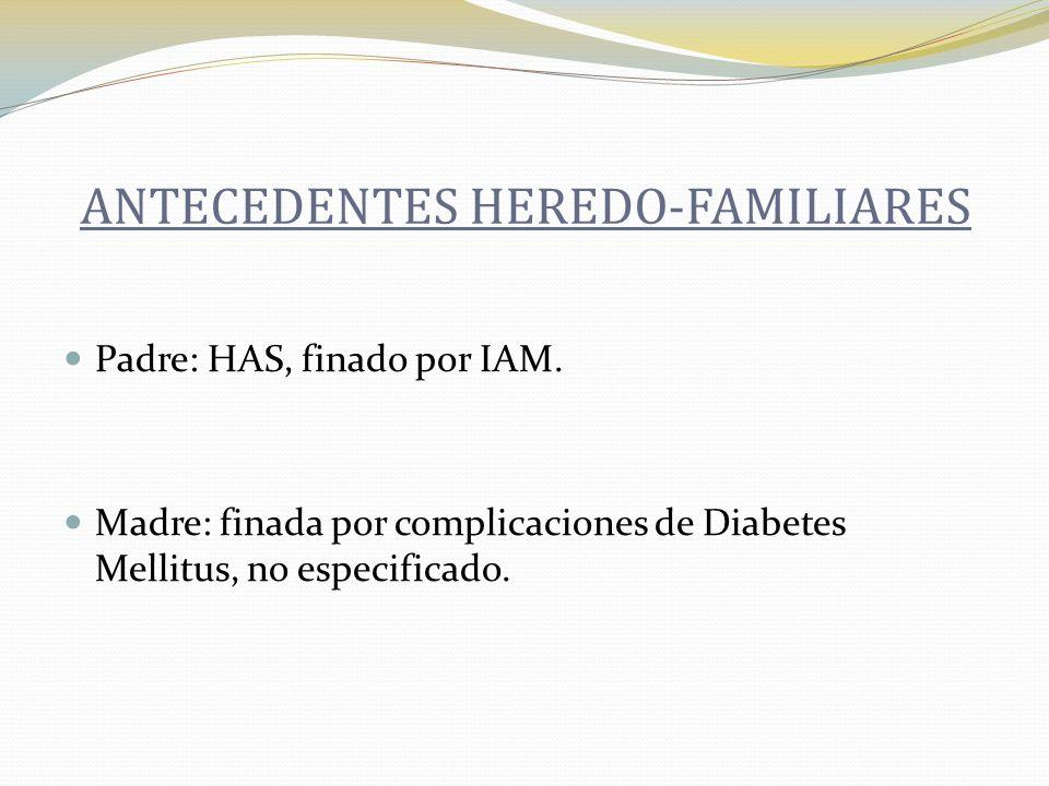 Padre: HAS, finado por IAM. Madre: finada por complicaciones de Diabetes Mellitus, no especificado. ANTECEDENTES HEREDO-FAMILIARES
