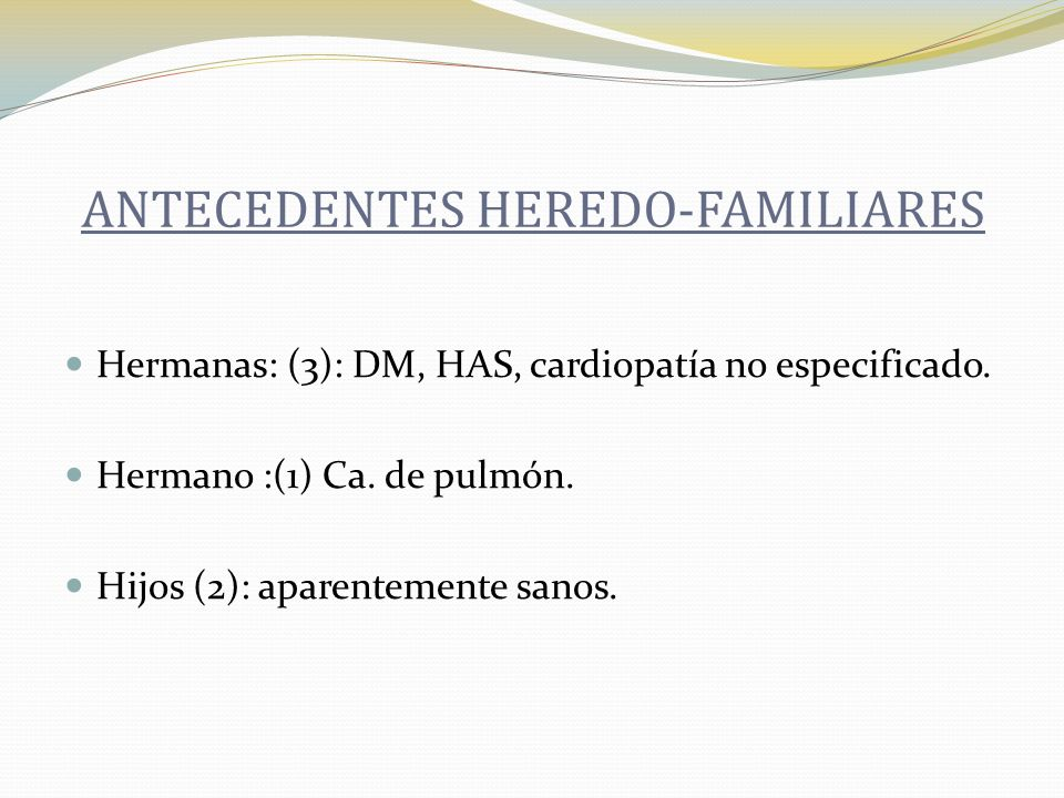Hermanas: (3): DM, HAS, cardiopatía no especificado. Hermano :(1) Ca. de pulmón. Hijos (2): aparentemente sanos. ANTECEDENTES HEREDO-FAMILIARES