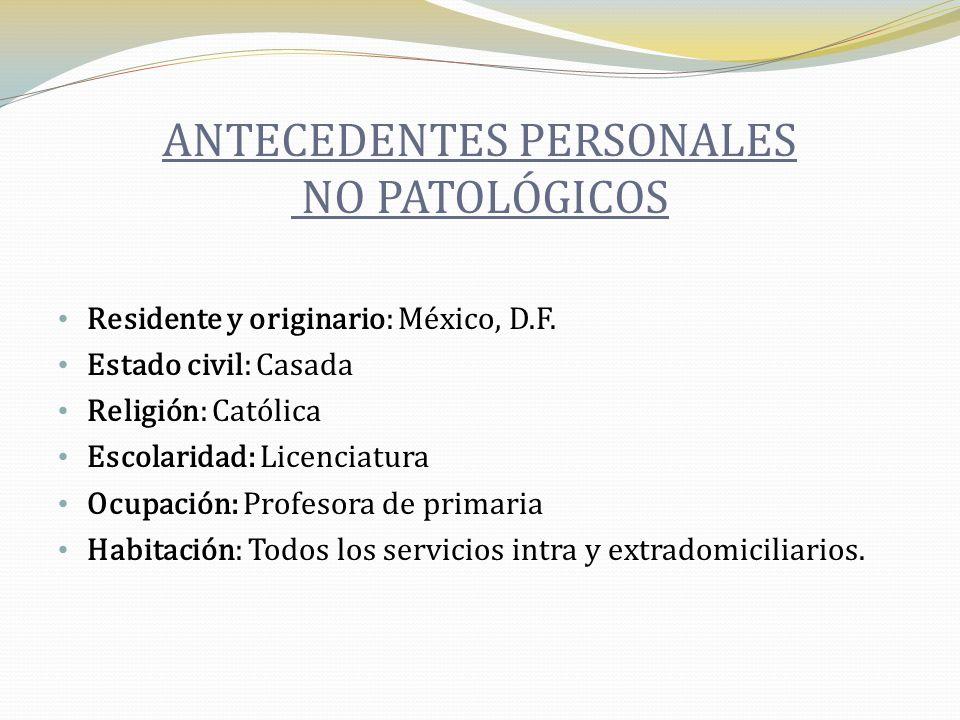 ANTECEDENTES PERSONALES NO PATOLÓGICOS Residente y originario: México, D.F. Estado civil: Casada Religión: Católica Escolaridad: Licenciatura Ocupació