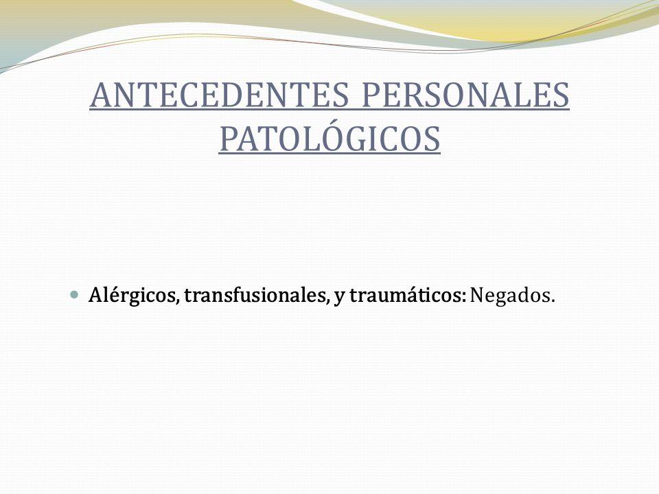 ANTECEDENTES PERSONALES PATOLÓGICOS Alérgicos, transfusionales, y traumáticos: Negados.