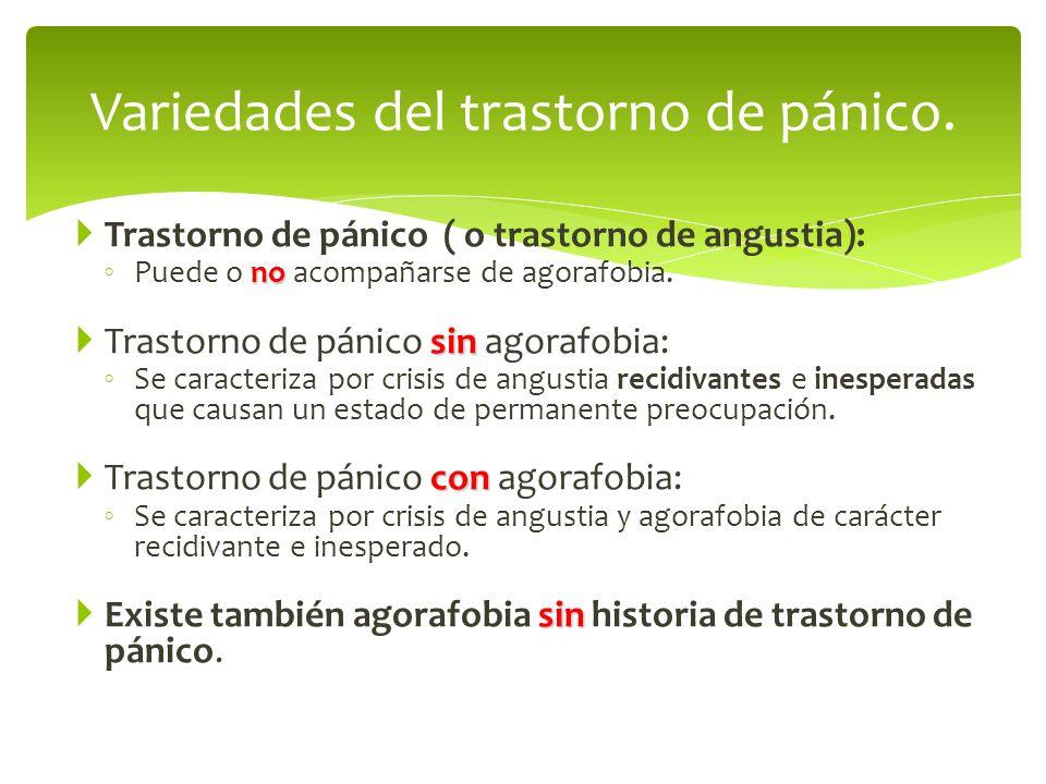Trastorno de pánico ( o trastorno de angustia): no Puede o no acompañarse de agorafobia. sin Trastorno de pánico sin agorafobia: Se caracteriza por cr