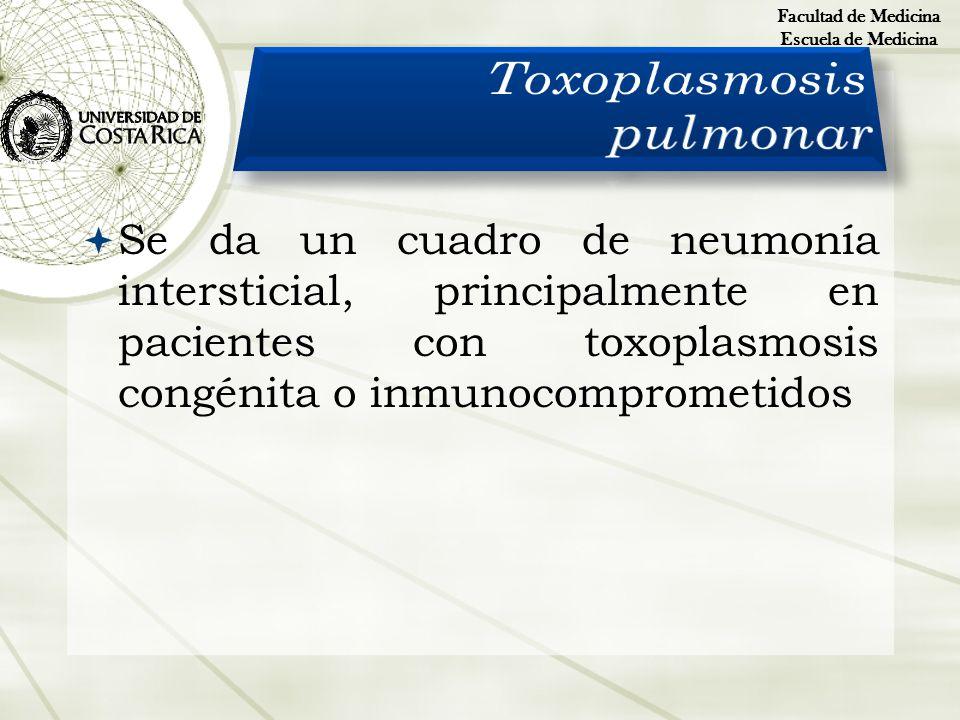 Se da un cuadro de neumonía intersticial, principalmente en pacientes con toxoplasmosis congénita o inmunocomprometidos Facultad de Medicina Escuela d