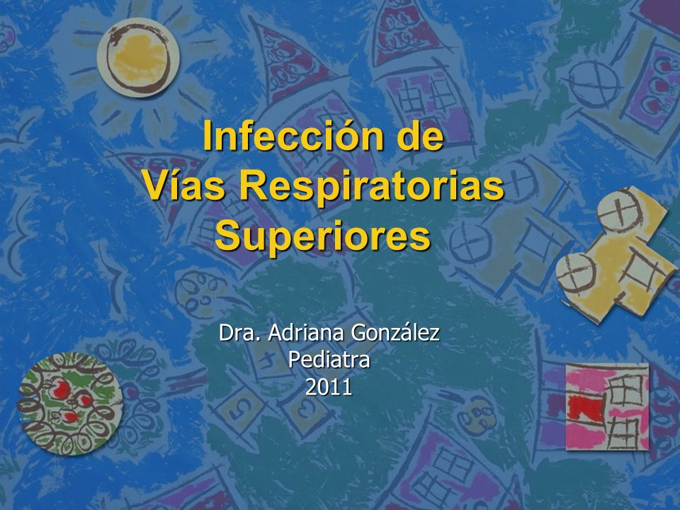 Infección de Vías Respiratorias Superiores Dra. Adriana González Pediatra2011