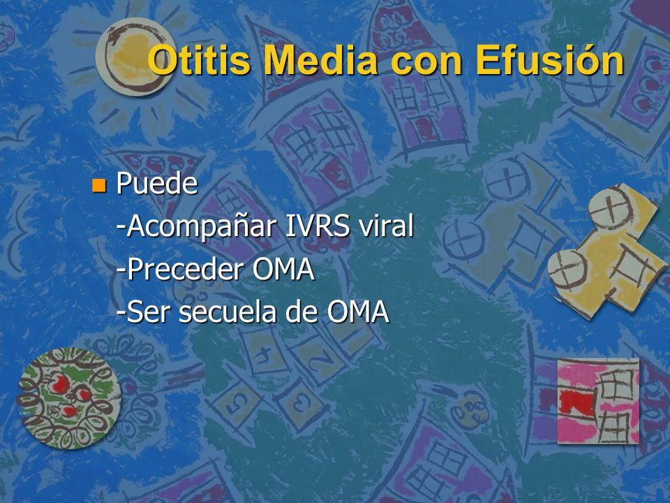 Otitis Media con Efusión n Puede -Acompañar IVRS viral -Preceder OMA -Ser secuela de OMA