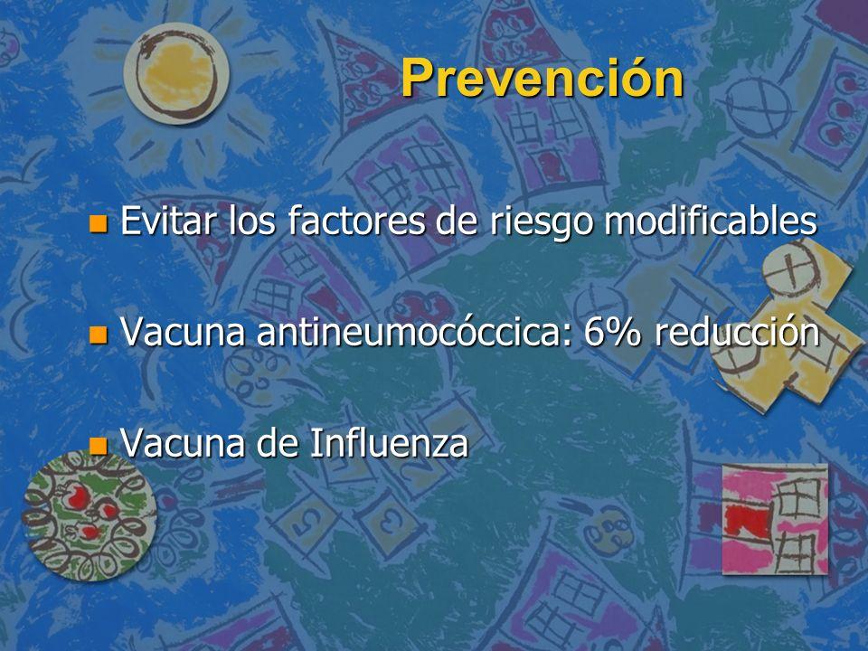 Prevención n Evitar los factores de riesgo modificables n Vacuna antineumocóccica: 6% reducción n Vacuna de Influenza