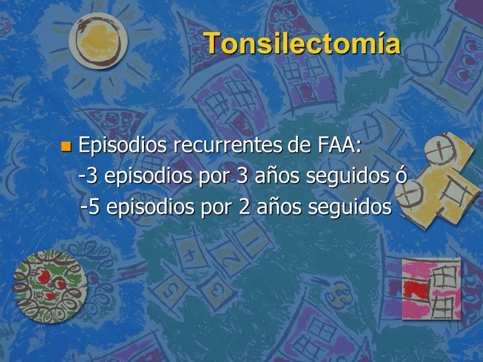 Tonsilectomía n Episodios recurrentes de FAA: -3 episodios por 3 años seguidos ó -5 episodios por 2 años seguidos -5 episodios por 2 años seguidos