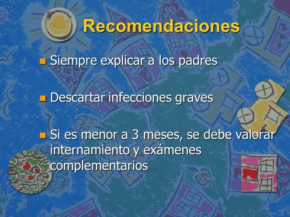 Recomendaciones n Siempre explicar a los padres n Descartar infecciones graves n Si es menor a 3 meses, se debe valorar internamiento y exámenes compl