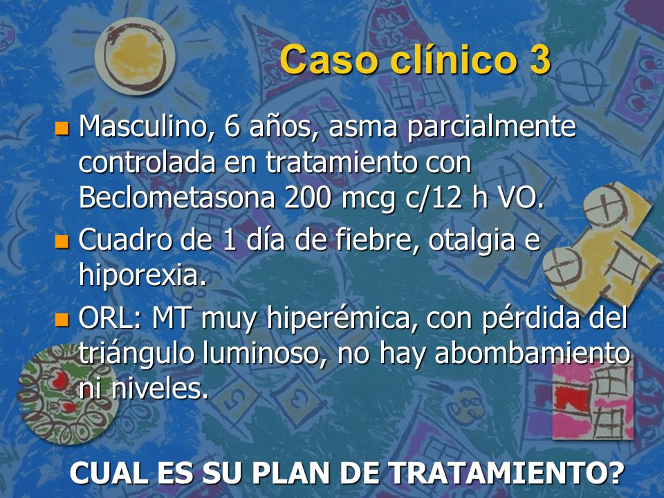 Caso clínico 3 n Masculino, 6 años, asma parcialmente controlada en tratamiento con Beclometasona 200 mcg c/12 h VO. n Cuadro de 1 día de fiebre, otal