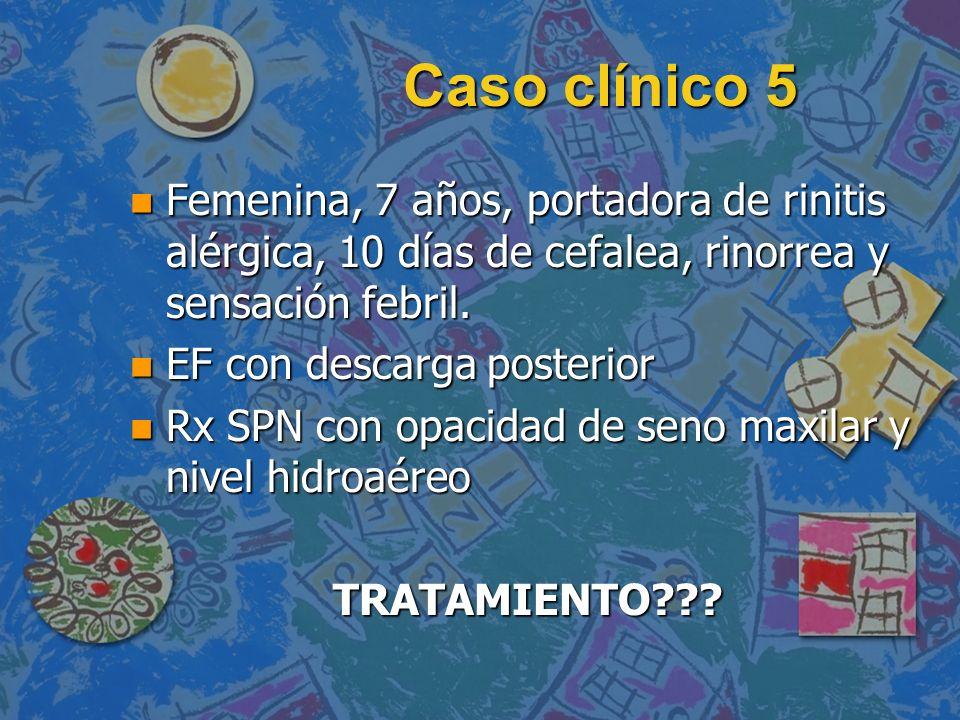 Caso clínico 5 n Femenina, 7 años, portadora de rinitis alérgica, 10 días de cefalea, rinorrea y sensación febril. n EF con descarga posterior n Rx SP