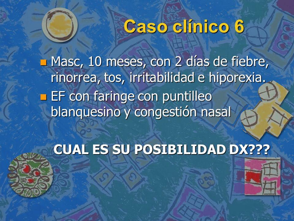 Caso clínico 6 n Masc, 10 meses, con 2 días de fiebre, rinorrea, tos, irritabilidad e hiporexia. n EF con faringe con puntilleo blanquesino y congesti