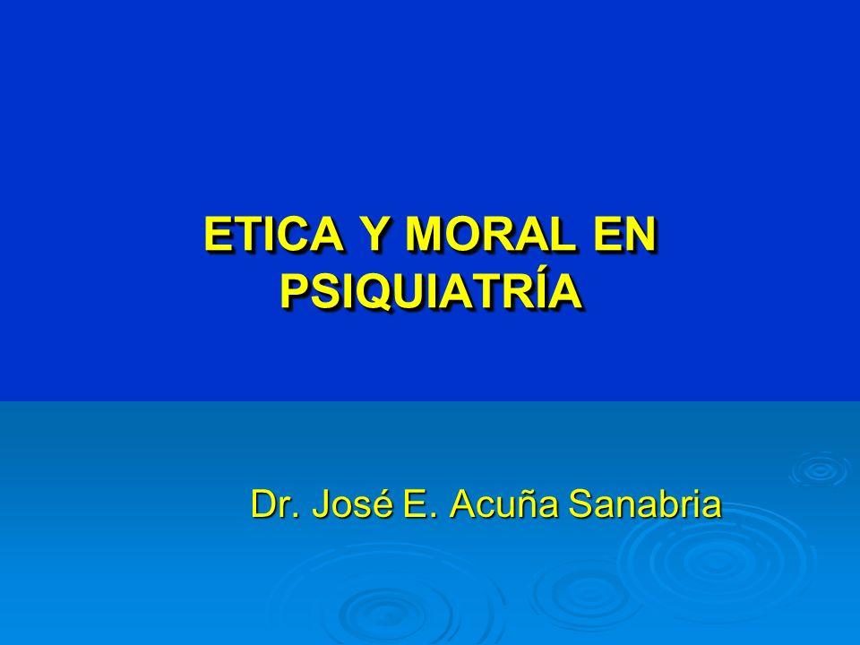 ETICA Y MORAL EN PSIQUIATRÍA Dr. José E. Acuña Sanabria