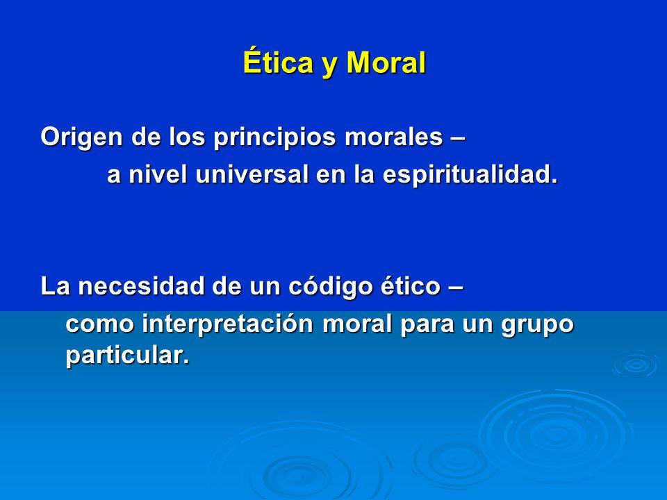 Ética y Moral Origen de los principios morales – a nivel universal en la espiritualidad. La necesidad de un código ético – como interpretación moral p
