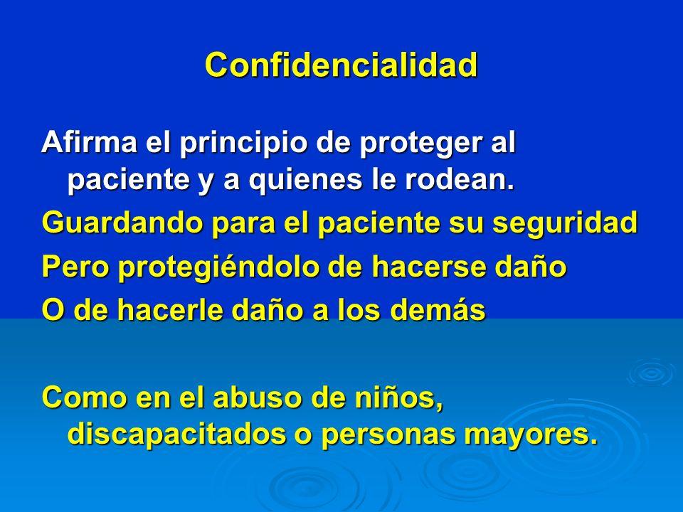 Confidencialidad Afirma el principio de proteger al paciente y a quienes le rodean. Guardando para el paciente su seguridad Pero protegiéndolo de hace