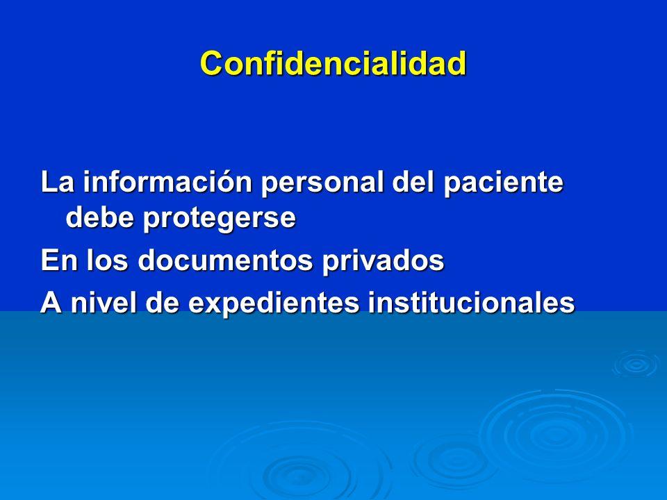 Confidencialidad La información personal del paciente debe protegerse En los documentos privados A nivel de expedientes institucionales
