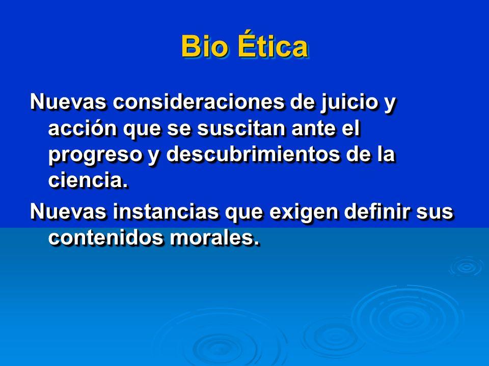 Bio Ética Nuevas consideraciones de juicio y acción que se suscitan ante el progreso y descubrimientos de la ciencia. Nuevas instancias que exigen def