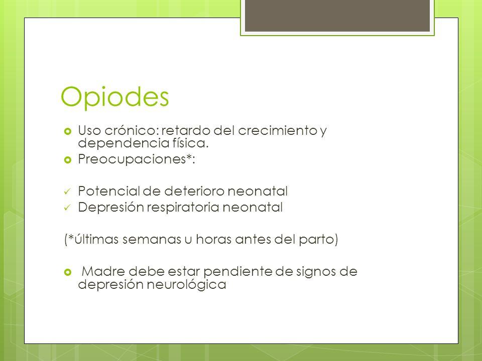 Opiodes Uso crónico: retardo del crecimiento y dependencia física. Preocupaciones*: Potencial de deterioro neonatal Depresión respiratoria neonatal (*