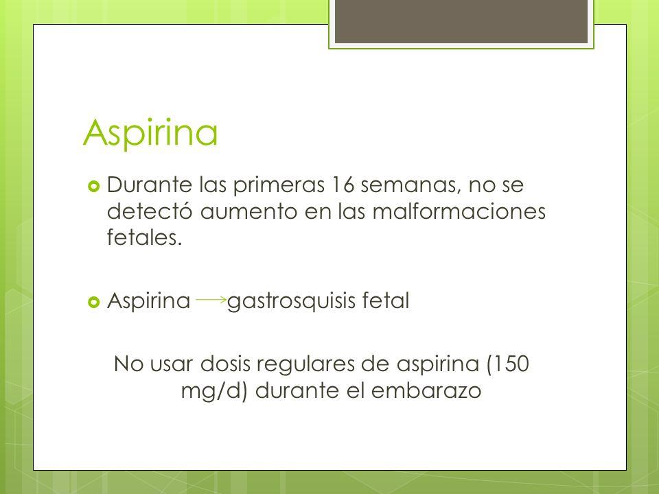 Aspirina Durante las primeras 16 semanas, no se detectó aumento en las malformaciones fetales. Aspirina gastrosquisis fetal No usar dosis regulares de