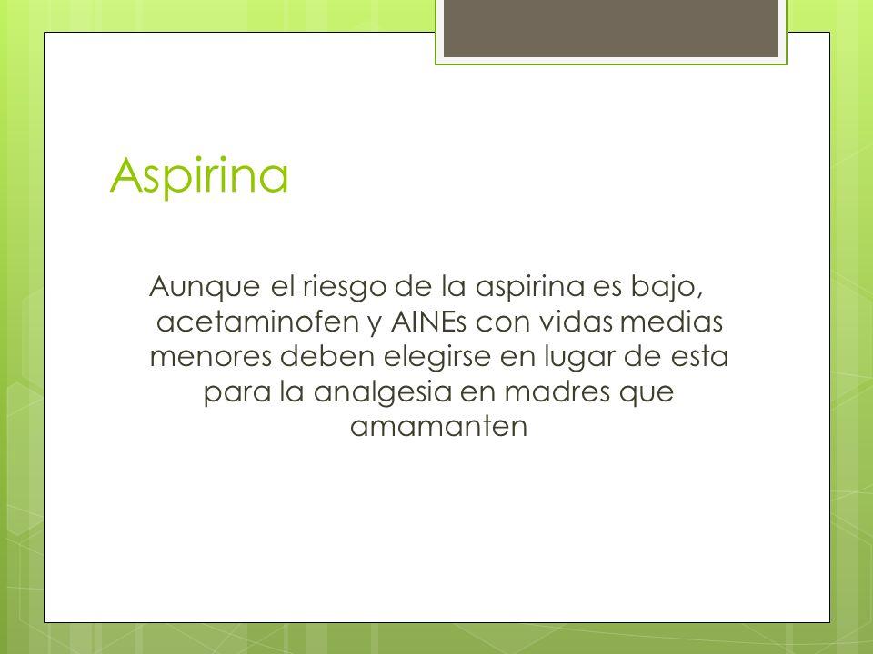 Aspirina Aunque el riesgo de la aspirina es bajo, acetaminofen y AINEs con vidas medias menores deben elegirse en lugar de esta para la analgesia en m