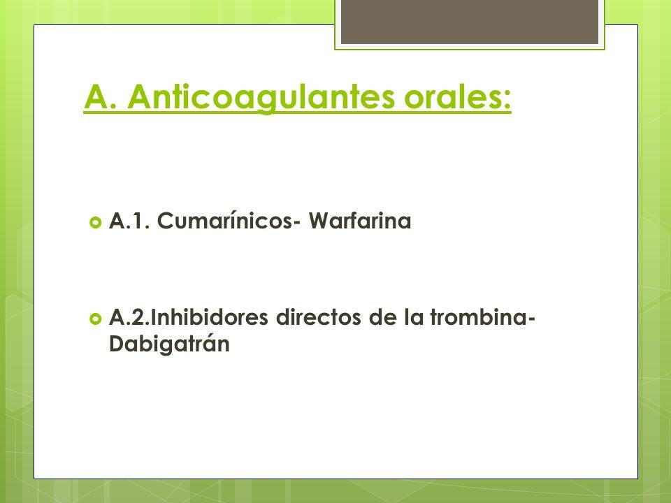 A. Anticoagulantes orales: A.1. Cumarínicos- Warfarina A.2.Inhibidores directos de la trombina- Dabigatrán