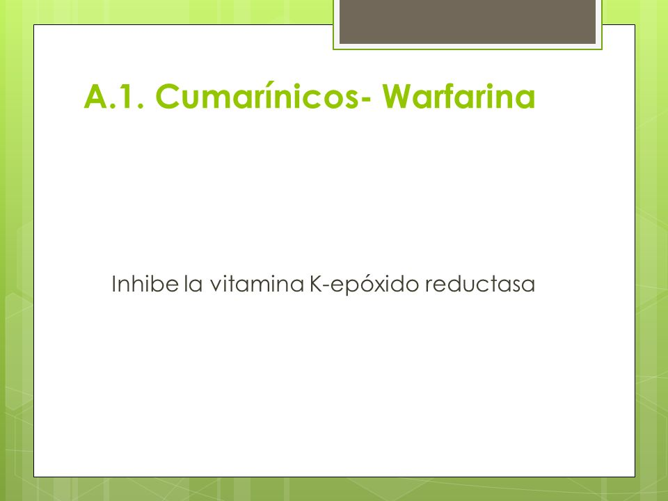 A.1. Cumarínicos- Warfarina Inhibe la vitamina K-epóxido reductasa