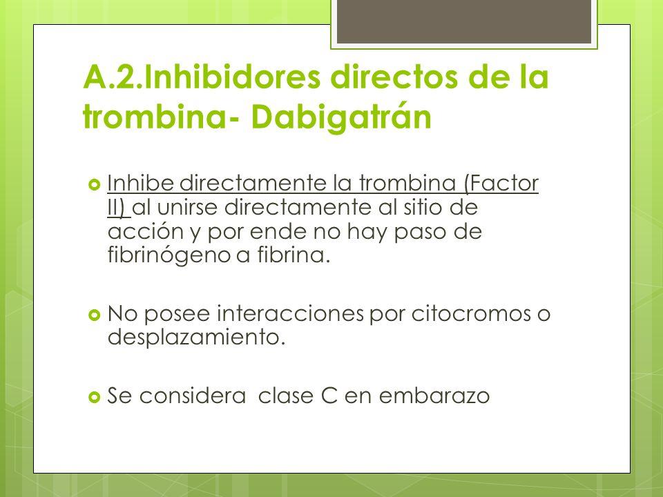 A.2.Inhibidores directos de la trombina- Dabigatrán Inhibe directamente la trombina (Factor II) al unirse directamente al sitio de acción y por ende n