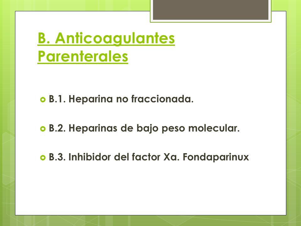 B. Anticoagulantes Parenterales B.1. Heparina no fraccionada. B.2. Heparinas de bajo peso molecular. B.3. Inhibidor del factor Xa. Fondaparinux