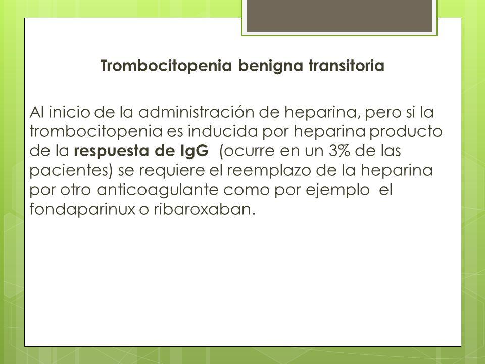 Trombocitopenia benigna transitoria Al inicio de la administración de heparina, pero si la trombocitopenia es inducida por heparina producto de la res