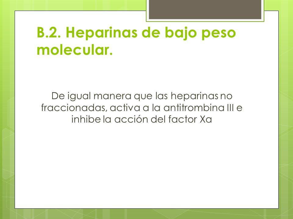 B.2. Heparinas de bajo peso molecular. De igual manera que las heparinas no fraccionadas, activa a la antitrombina III e inhibe la acción del factor X