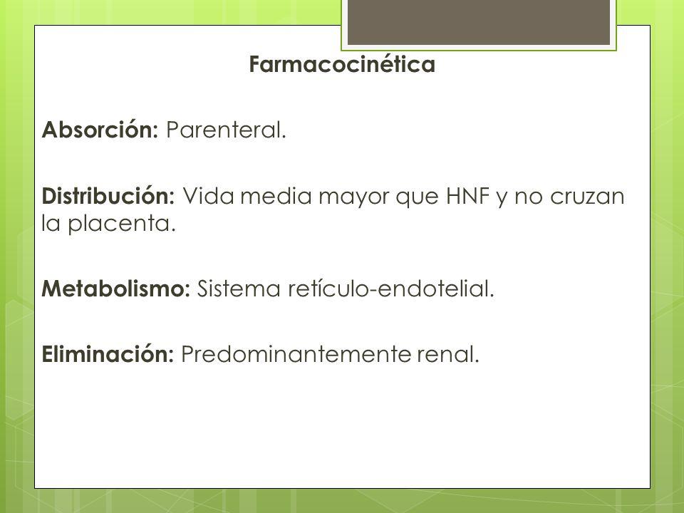 Farmacocinética Absorción: Parenteral. Distribución: Vida media mayor que HNF y no cruzan la placenta. Metabolismo: Sistema retículo-endotelial. Elimi