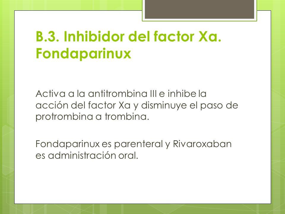 B.3. Inhibidor del factor Xa. Fondaparinux Activa a la antitrombina III e inhibe la acción del factor Xa y disminuye el paso de protrombina a trombina