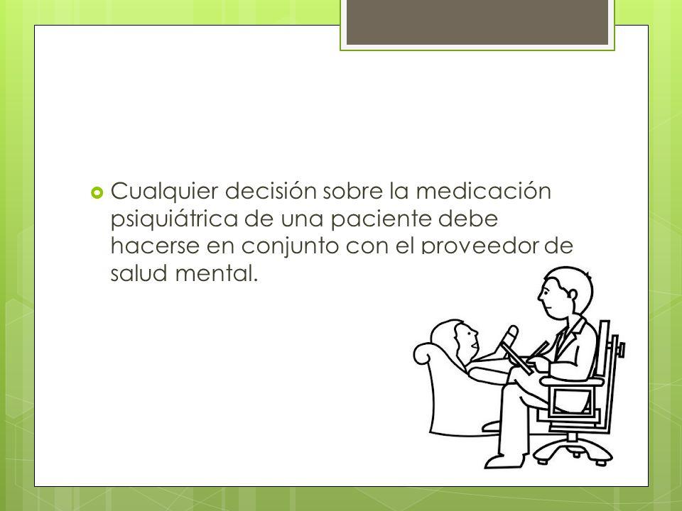 Cualquier decisión sobre la medicación psiquiátrica de una paciente debe hacerse en conjunto con el proveedor de salud mental.