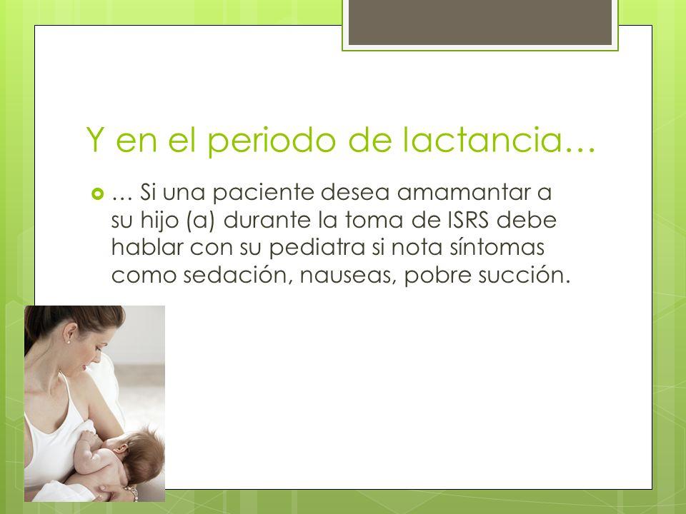 Y en el periodo de lactancia… … Si una paciente desea amamantar a su hijo (a) durante la toma de ISRS debe hablar con su pediatra si nota síntomas com