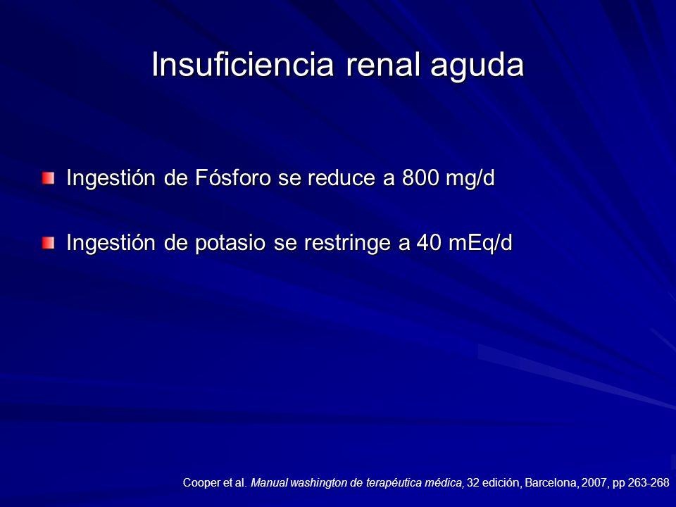 Insuficiencia renal aguda Ingestión de Fósforo se reduce a 800 mg/d Ingestión de potasio se restringe a 40 mEq/d Cooper et al. Manual washington de te