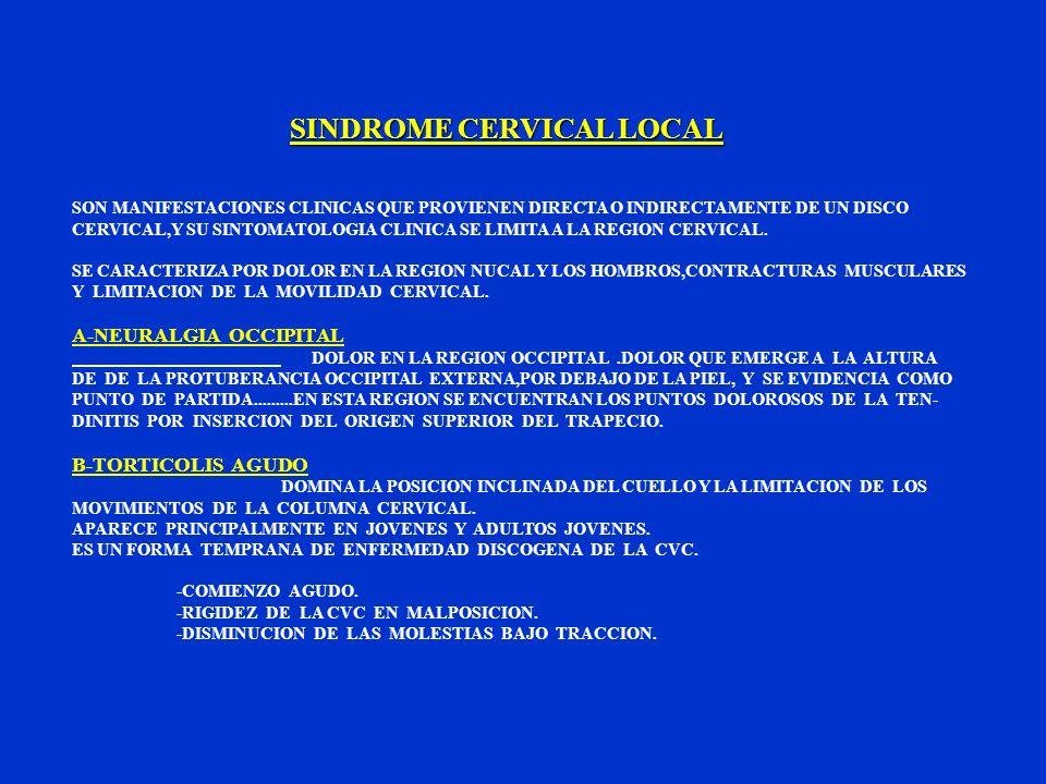 SINDROME CERVICAL LOCAL SON MANIFESTACIONES CLINICAS QUE PROVIENEN DIRECTA O INDIRECTAMENTE DE UN DISCO CERVICAL,Y SU SINTOMATOLOGIA CLINICA SE LIMITA