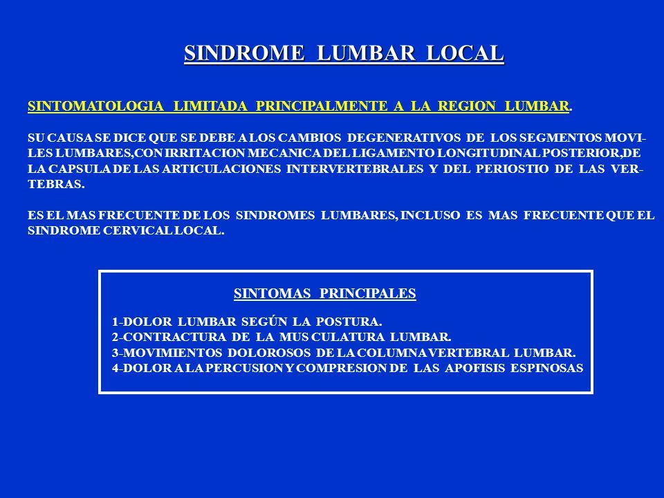 SINDROME LUMBAR LOCAL SINTOMATOLOGIA LIMITADA PRINCIPALMENTE A LA REGION LUMBAR. SU CAUSA SE DICE QUE SE DEBE A LOS CAMBIOS DEGENERATIVOS DE LOS SEGME