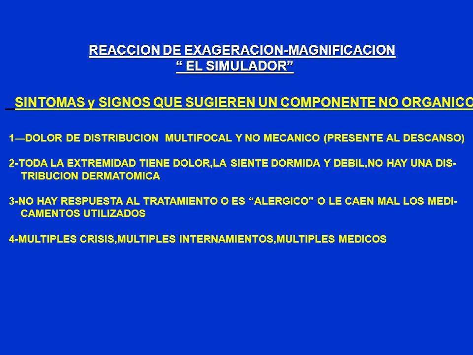REACCION DE EXAGERACION-MAGNIFICACION EL SIMULADOR EL SIMULADOR SINTOMAS y SIGNOS QUE SUGIEREN UN COMPONENTE NO ORGANICO 1DOLOR DE DISTRIBUCION MULTIF