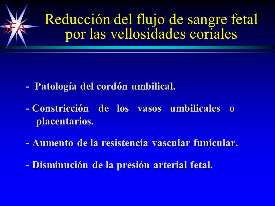 SFA Reducción del flujo de sangre fetal por las vellosidades coriales - Patología del cordón umbilical. - Constricción de los vasos umbilicales o plac