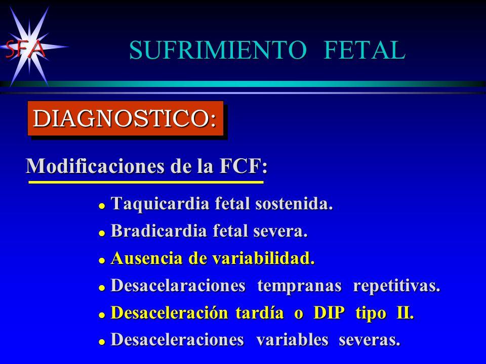 SFA SUFRIMIENTO FETAL Modificaciones de la FCF: l Taquicardia fetal sostenida. l Bradicardia fetal severa. l Ausencia de variabilidad. l Desacelaracio