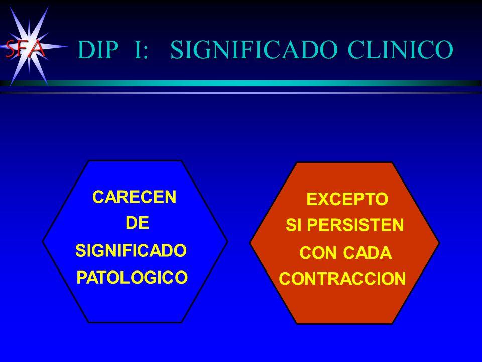 SFA CARECEN DE SIGNIFICADO PATOLOGICO EXCEPTO SI PERSISTEN CON CADA CONTRACCION DIP I: SIGNIFICADO CLINICO