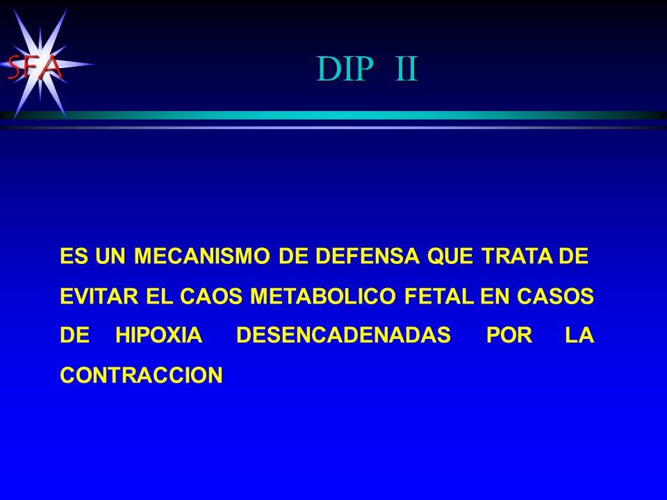 SFA DIP II ES UN MECANISMO DE DEFENSA QUE TRATA DE EVITAR EL CAOS METABOLICO FETAL EN CASOS DE HIPOXIA DESENCADENADAS POR LA CONTRACCION
